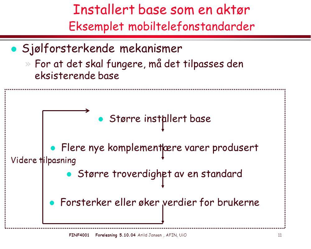 FINF4001 Forelesning 5.10.04 Arild Jansen, AFIN, UiO 11 Installert base som en aktør Eksemplet mobiltelefonstandarder l Sjølforsterkende mekanismer »For at det skal fungere, må det tilpasses den eksisterende base l Større installert base l Flere nye komplementære varer produsert Videre tilpasning l Større troverdighet av en standard l Forsterker eller øker verdier for brukerne