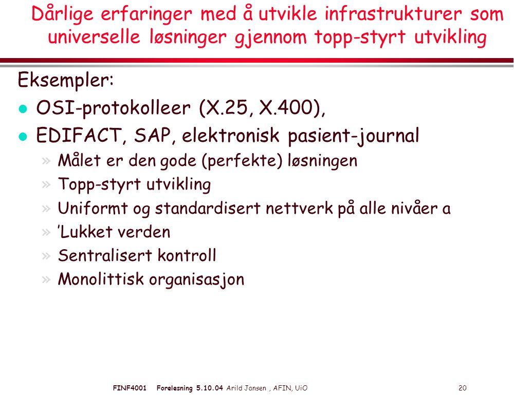 FINF4001 Forelesning 5.10.04 Arild Jansen, AFIN, UiO 20 Dårlige erfaringer med å utvikle infrastrukturer som universelle løsninger gjennom topp-styrt utvikling Eksempler: l OSI-protokolleer (X.25, X.400), l EDIFACT, SAP, elektronisk pasient-journal »Målet er den gode (perfekte) løsningen »Topp-styrt utvikling »Uniformt og standardisert nettverk på alle nivåer a »'Lukket verden »Sentralisert kontroll »Monolittisk organisasjon