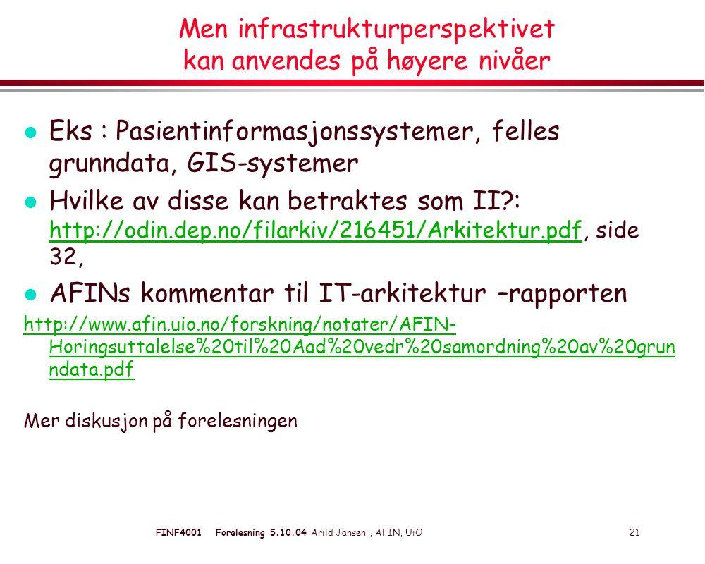FINF4001 Forelesning 5.10.04 Arild Jansen, AFIN, UiO 21 Men infrastrukturperspektivet kan anvendes på høyere nivåer l Eks : Pasientinformasjonssystemer, felles grunndata, GIS-systemer l Hvilke av disse kan betraktes som II : http://odin.dep.no/filarkiv/216451/Arkitektur.pdf, side 32, http://odin.dep.no/filarkiv/216451/Arkitektur.pdf l AFINs kommentar til IT-arkitektur –rapporten http://www.afin.uio.no/forskning/notater/AFIN- Horingsuttalelse%20til%20Aad%20vedr%20samordning%20av%20grun ndata.pdf Mer diskusjon på forelesningen