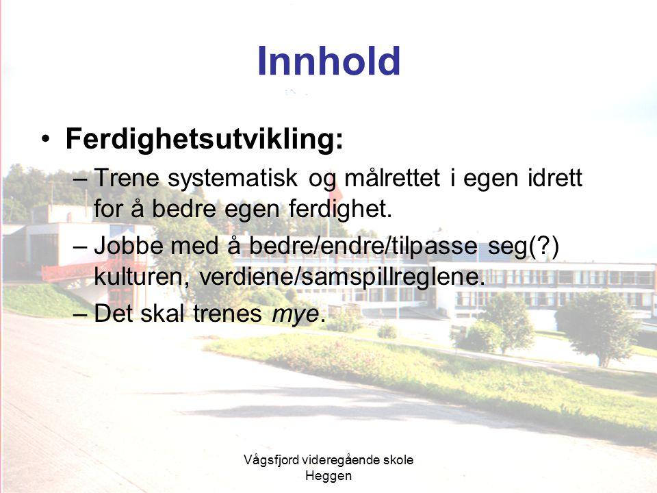 Vågsfjord videregående skole Heggen Innhold Ferdighetsutvikling: –Trene systematisk og målrettet i egen idrett for å bedre egen ferdighet. –Jobbe med