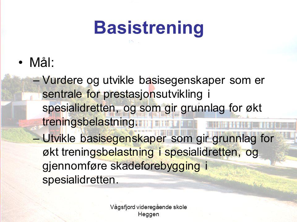Vågsfjord videregående skole Heggen Basistrening Mål: –Vurdere og utvikle basisegenskaper som er sentrale for prestasjonsutvikling i spesialidretten,