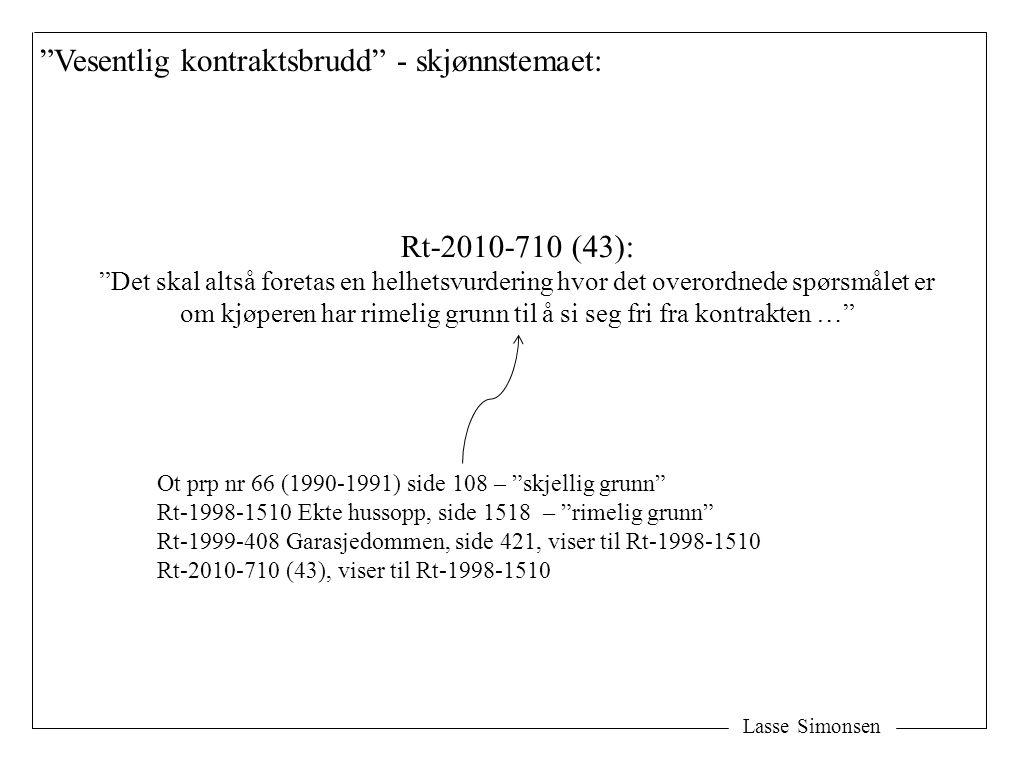 Lasse Simonsen Vesentlig kontraktsbrudd - skjønnstemaet: Rt-2010-710 (43): Det skal altså foretas en helhetsvurdering hvor det overordnede spørsmålet er om kjøperen har rimelig grunn til å si seg fri fra kontrakten … Ot prp nr 66 (1990-1991) side 108 – skjellig grunn Rt-1998-1510 Ekte hussopp, side 1518 – rimelig grunn Rt-1999-408 Garasjedommen, side 421, viser til Rt-1998-1510 Rt-2010-710 (43), viser til Rt-1998-1510