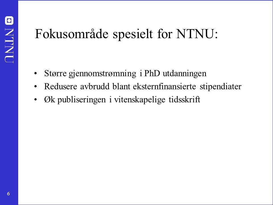 6 Fokusområde spesielt for NTNU: Større gjennomstrømning i PhD utdanningen Redusere avbrudd blant eksternfinansierte stipendiater Øk publiseringen i vitenskapelige tidsskrift