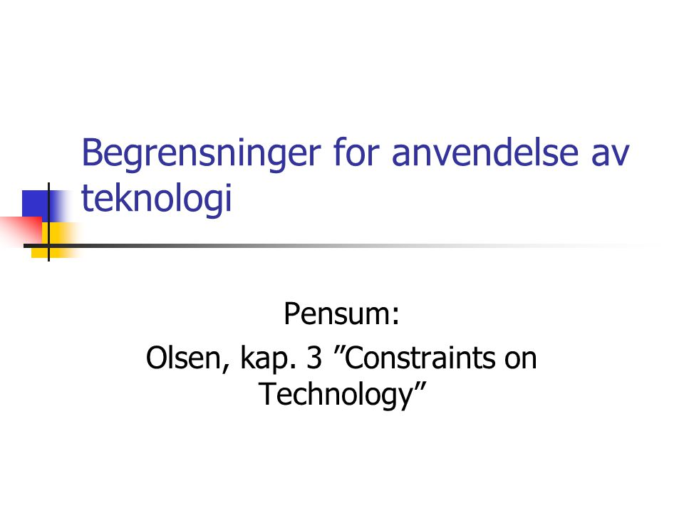 Begrensninger for anvendelse av teknologi Pensum: Olsen, kap. 3 Constraints on Technology