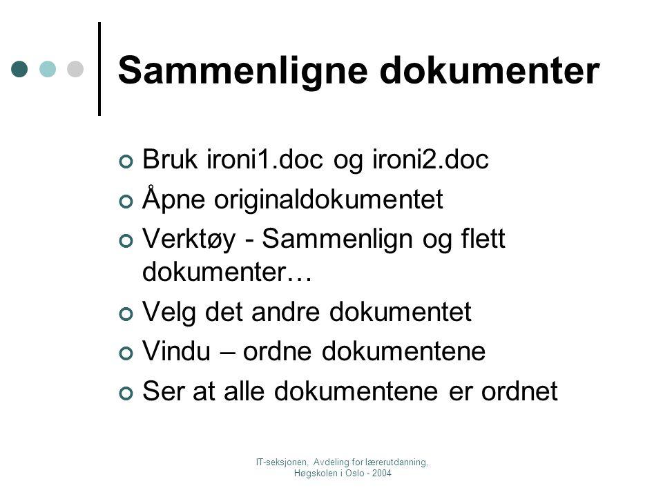 IT-seksjonen, Avdeling for lærerutdanning, Høgskolen i Oslo - 2004 Sammenligne dokumenter Bruk ironi1.doc og ironi2.doc Åpne originaldokumentet Verktøy - Sammenlign og flett dokumenter… Velg det andre dokumentet Vindu – ordne dokumentene Ser at alle dokumentene er ordnet