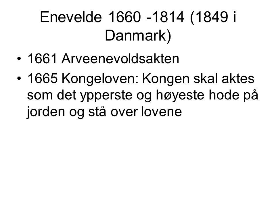 Enevelde 1660 -1814 (1849 i Danmark) 1661 Arveenevoldsakten 1665 Kongeloven: Kongen skal aktes som det ypperste og høyeste hode på jorden og stå over