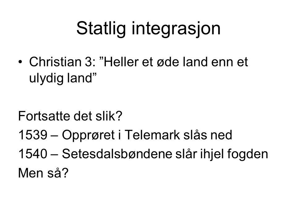 """Statlig integrasjon Christian 3: """"Heller et øde land enn et ulydig land"""" Fortsatte det slik? 1539 – Opprøret i Telemark slås ned 1540 – Setesdalsbønde"""