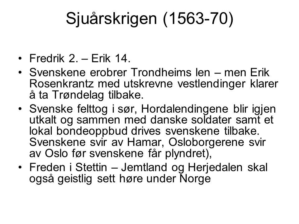 Sjuårskrigen (1563-70) Fredrik 2. – Erik 14. Svenskene erobrer Trondheims len – men Erik Rosenkrantz med utskrevne vestlendinger klarer å ta Trøndelag