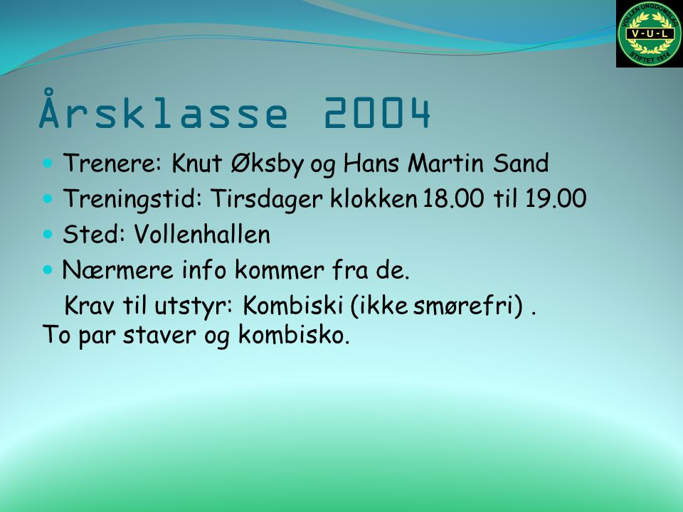 Årsklasse 2004 Trenere: Knut Øksby og Hans Martin Sand Treningstid: Tirsdager klokken 18.00 til 19.00 Sted: Vollenhallen Nærmere info kommer fra de. K