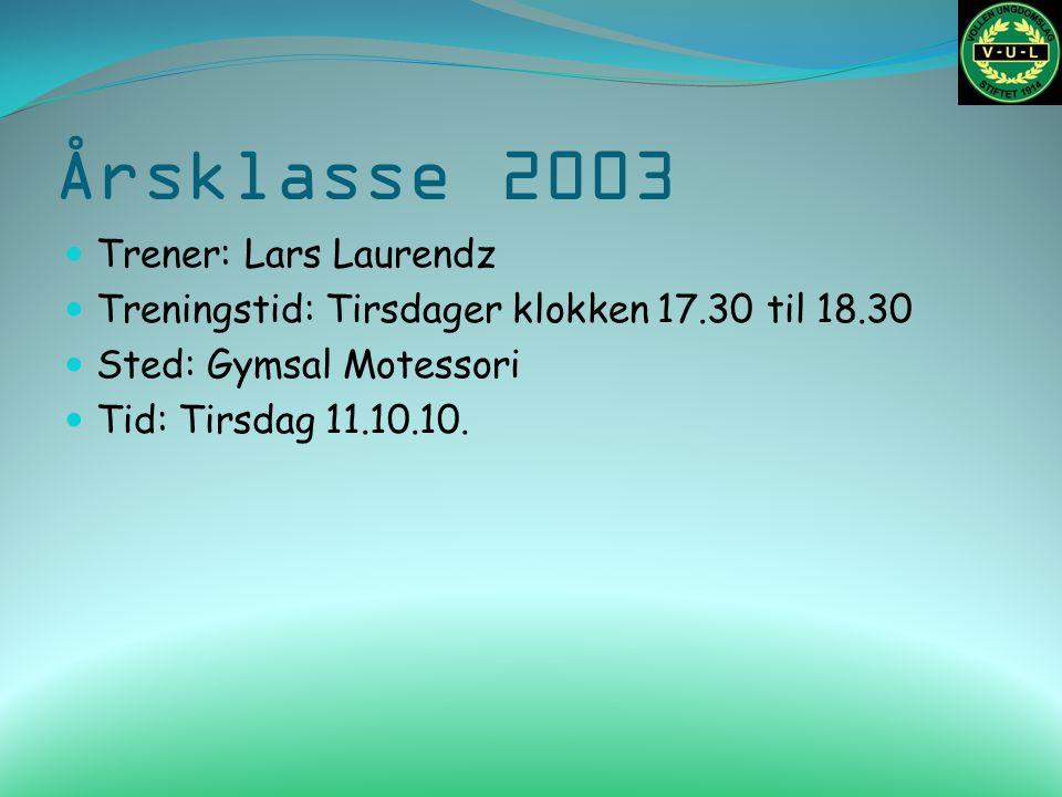 Årsklasse 2003 Trener: Lars Laurendz Treningstid: Tirsdager klokken 17.30 til 18.30 Sted: Gymsal Motessori Tid: Tirsdag 11.10.10.