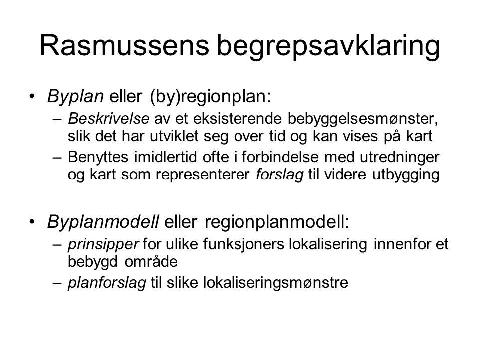 Rasmussens begrepsavklaring Byplan eller (by)regionplan: –Beskrivelse av et eksisterende bebyggelsesmønster, slik det har utviklet seg over tid og kan vises på kart –Benyttes imidlertid ofte i forbindelse med utredninger og kart som representerer forslag til videre utbygging Byplanmodell eller regionplanmodell: –prinsipper for ulike funksjoners lokalisering innenfor et bebygd område –planforslag til slike lokaliseringsmønstre