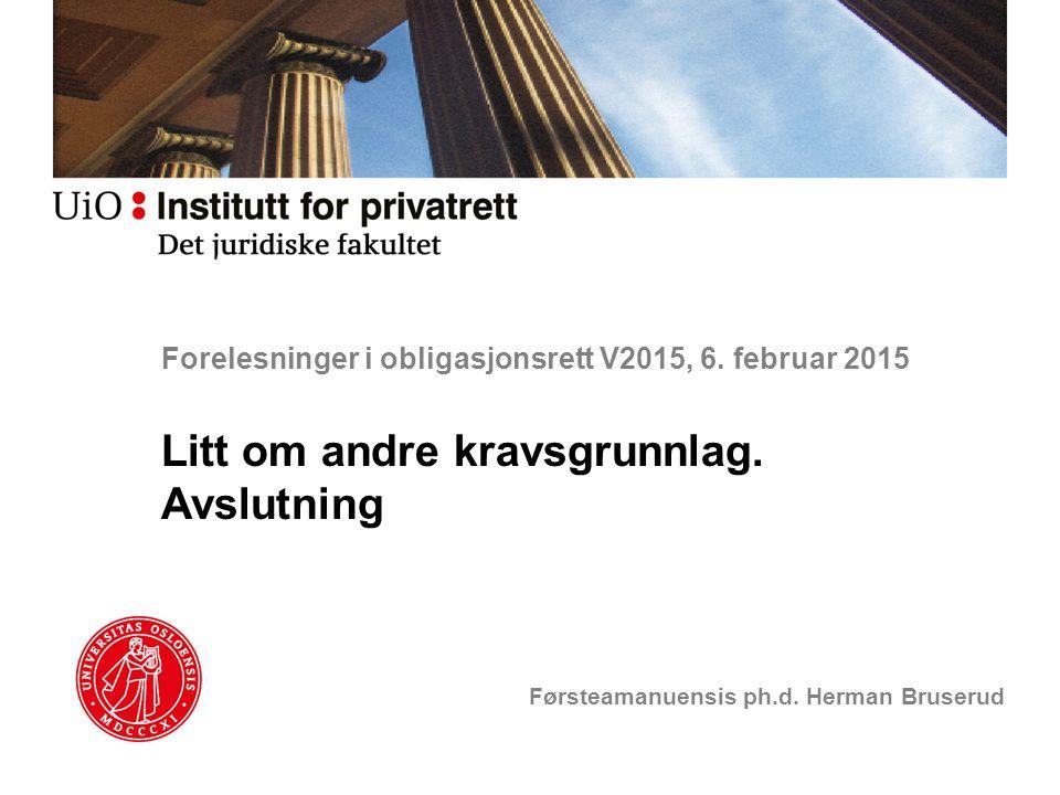 Forelesninger i obligasjonsrett V2015, 6. februar 2015 Litt om andre kravsgrunnlag. Avslutning Førsteamanuensis ph.d. Herman Bruserud