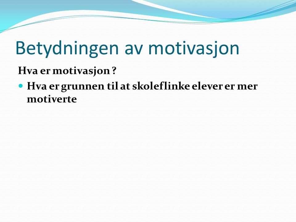 Betydningen av motivasjon Hva er motivasjon ? Hva er grunnen til at skoleflinke elever er mer motiverte
