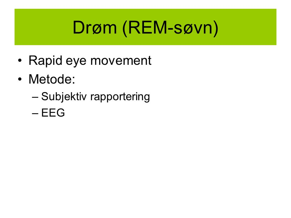 Drøm (REM-søvn) Rapid eye movement Metode: –Subjektiv rapportering –EEG