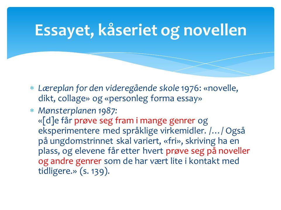  Læreplan for den videregående skole 1976: «novelle, dikt, collage» og «personleg forma essay»  Mønsterplanen 1987: «[d]e får prøve seg fram i mange genrer og eksperimentere med språklige virkemidler.