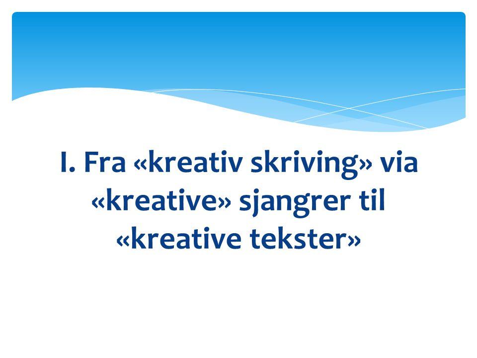 I. Fra «kreativ skriving» via «kreative» sjangrer til «kreative tekster»