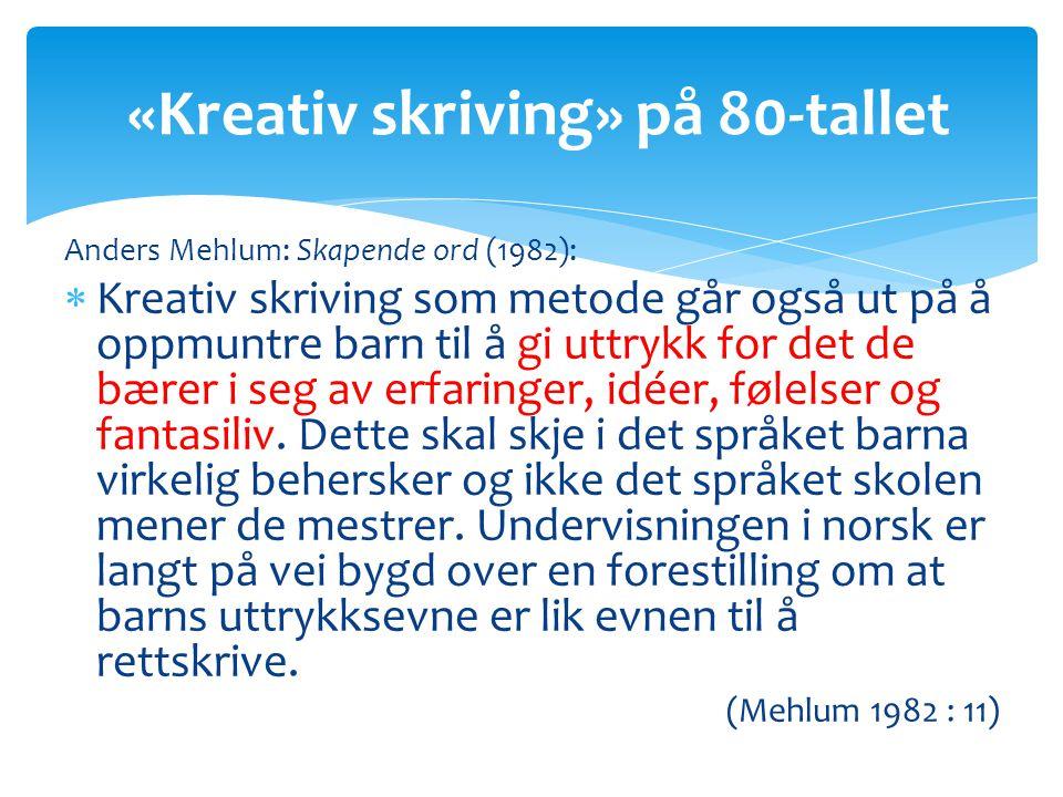 Anders Mehlum: Skapende ord (1982):  Kreativ skriving som metode går også ut på å oppmuntre barn til å gi uttrykk for det de bærer i seg av erfaringer, idéer, følelser og fantasiliv.