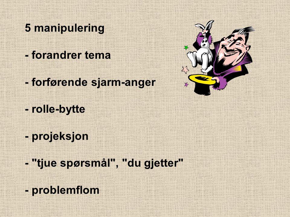 5 manipulering - forandrer tema - forførende sjarm-anger - rolle-bytte - projeksjon - tjue spørsmål , du gjetter - problemflom