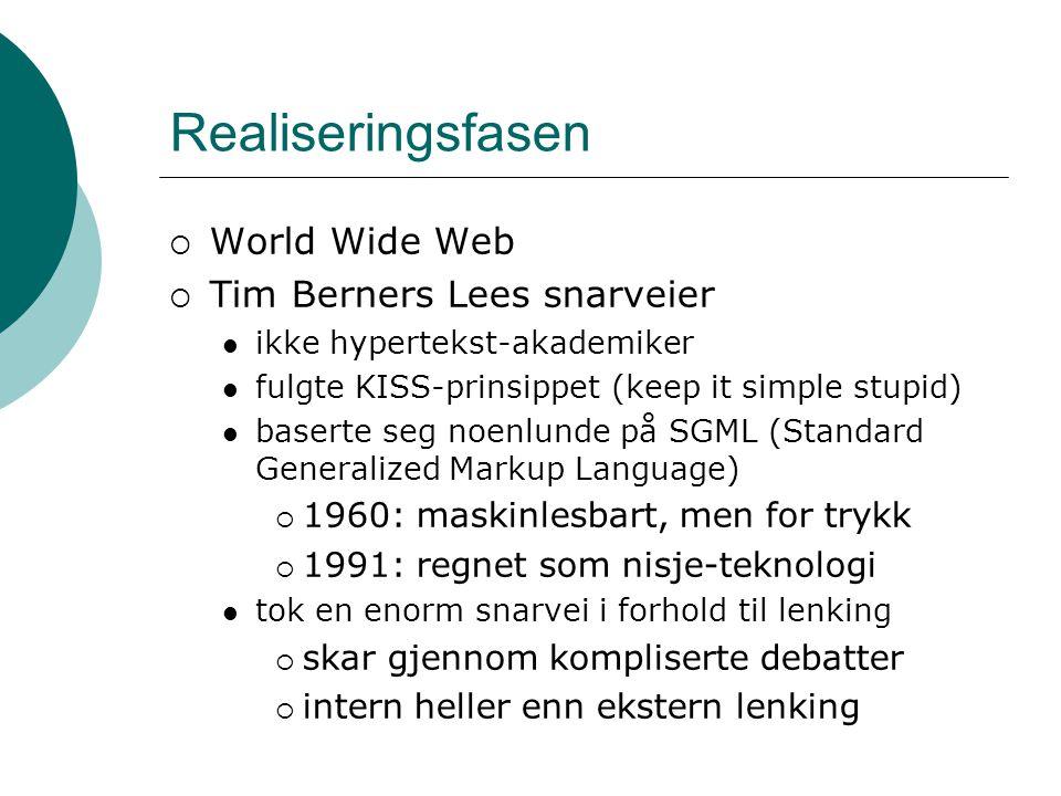 Realiseringsfasen  World Wide Web  Tim Berners Lees snarveier ikke hypertekst-akademiker fulgte KISS-prinsippet (keep it simple stupid) baserte seg noenlunde på SGML (Standard Generalized Markup Language)  1960: maskinlesbart, men for trykk  1991: regnet som nisje-teknologi tok en enorm snarvei i forhold til lenking  skar gjennom kompliserte debatter  intern heller enn ekstern lenking