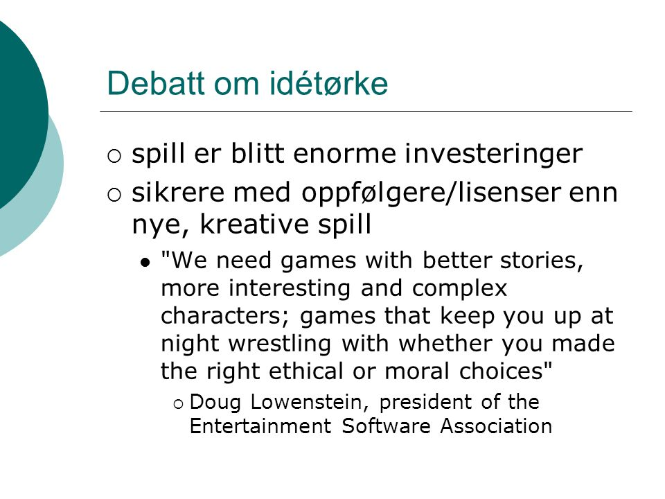 Debatt om idétørke  spill er blitt enorme investeringer  sikrere med oppfølgere/lisenser enn nye, kreative spill We need games with better stories, more interesting and complex characters; games that keep you up at night wrestling with whether you made the right ethical or moral choices  Doug Lowenstein, president of the Entertainment Software Association