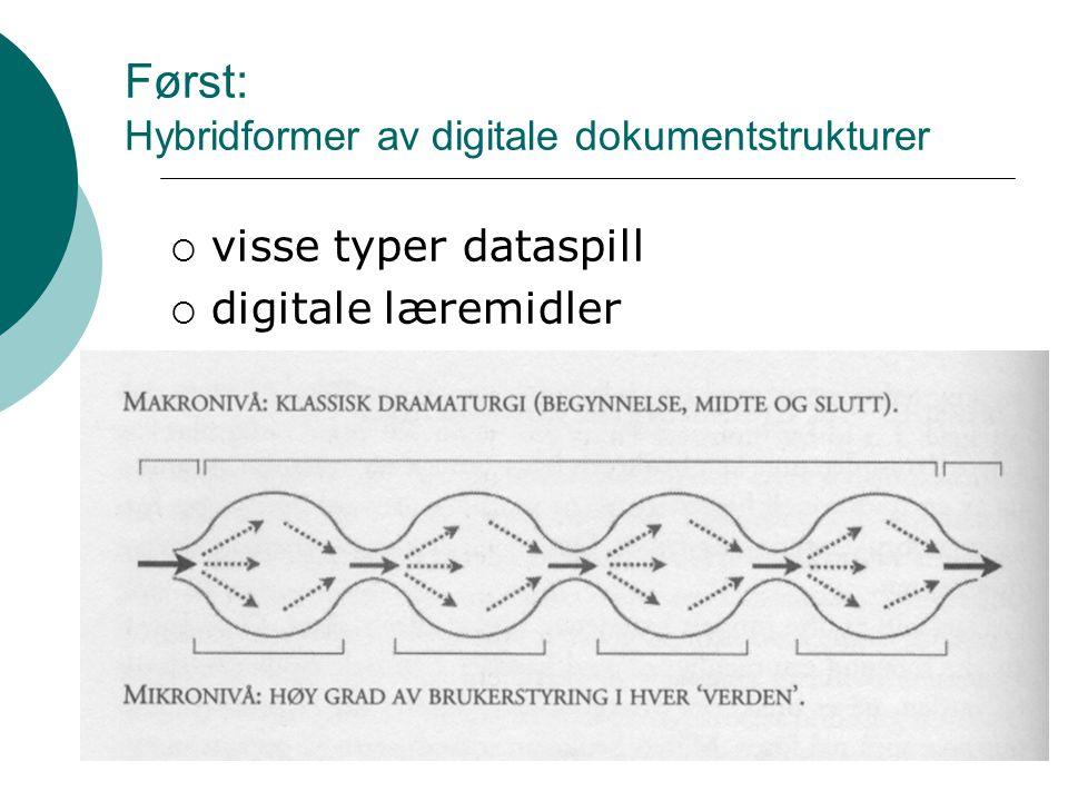 Først: Hybridformer av digitale dokumentstrukturer  visse typer dataspill  digitale læremidler