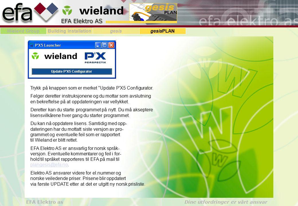 Wieland GroupBuilding Installationgesis gesisPLAN EFA Elektro as Dine utfordringer er vårt ansvar Krav til utstyr og opplæring: PC eller Laptop, scrollwheel mus, Windows XP/2000, opplæring hos EFA Oppdateringer: Lisensen gjelder alltid for 4 måneder Lisensen oppdateres hver 3dje måned som filvedlegg til e-post Programfunksjoner, nye produkter og funksjoner, vedlikehold av prislister, etc.