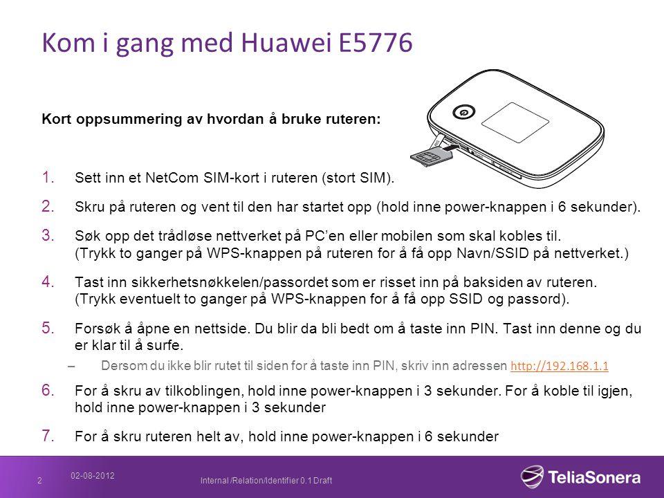 02-08-2012 Internal /Relation/Identifier 0.1 Draft2 Kom i gang med Huawei E5776 Kort oppsummering av hvordan å bruke ruteren: 1. Sett inn et NetCom SI