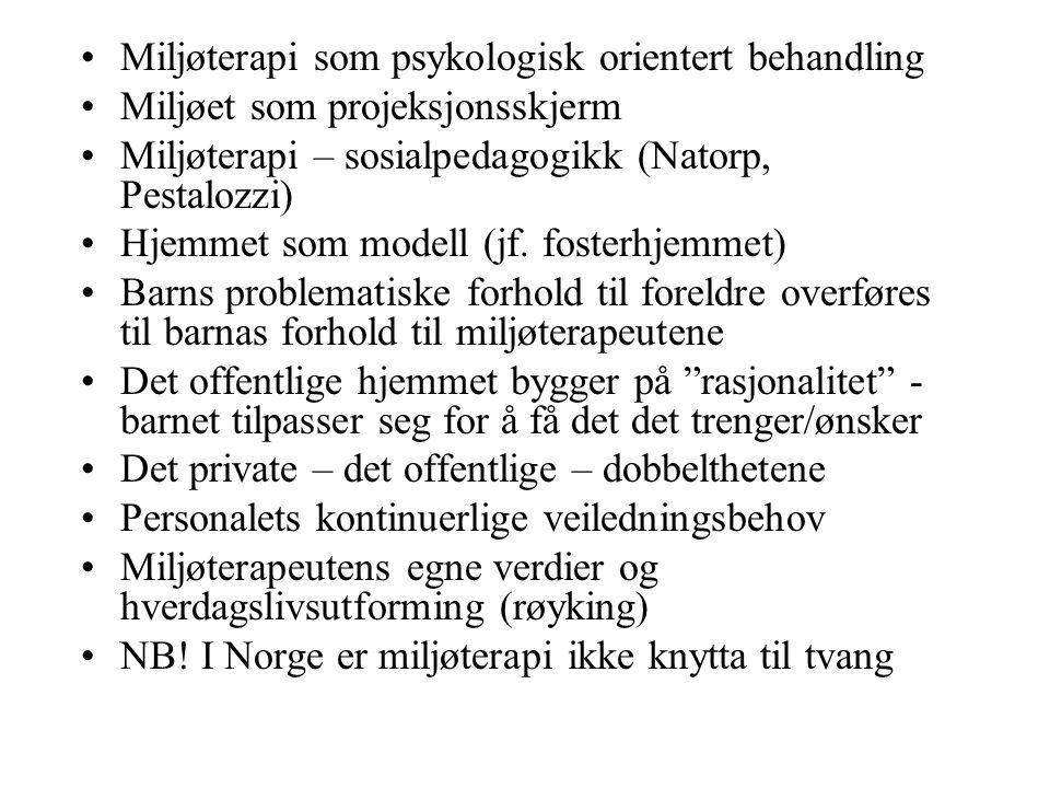 Miljøterapi som psykologisk orientert behandling Miljøet som projeksjonsskjerm Miljøterapi – sosialpedagogikk (Natorp, Pestalozzi) Hjemmet som modell (jf.