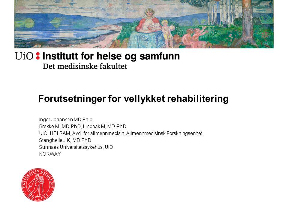 Forutsetninger for vellykket rehabilitering Inger Johansen MD Ph.d. Brekke M, MD PhD, Lindbak M, MD PhD UiO, HELSAM, Avd. for allmennmedisin, Allmennm