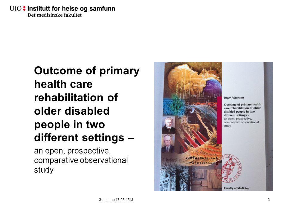 Materiale og Metode Design Sammenlignende observasjonsstudie med en 18 måneders oppfølgingsstudie Inklusjonskriterier Alder >65 år, begge kjønn Diagnoser: Hjerneslag, osteoartritt (artroser), lårhalsbrudd, andre (kroniske sykdommer eller funksjonssvikt pga langt sykehusopphold eller aldring) Rehabiliteringspotensial 14Godthaab 17.03.15 IJ