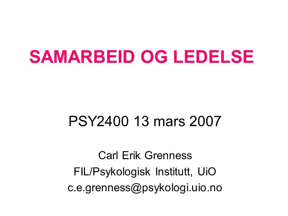 SAMARBEID OG LEDELSE PSY2400 13 mars 2007 Carl Erik Grenness FIL/Psykologisk Institutt, UiO c.e.grenness@psykologi.uio.no