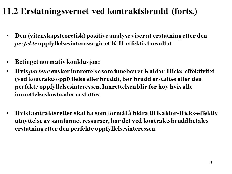 5 11.2 Erstatningsvernet ved kontraktsbrudd (forts.) Den (vitenskapsteoretisk) positive analyse viser at erstatning etter den perfekte oppfyllelsesinteresse gir et K-H-effektivt resultat Betinget normativ konklusjon: Hvis partene ønsker innrettelse som innebærer Kaldor-Hicks-effektivitet (ved kontraktsoppfyllelse eller brudd), bør brudd erstattes etter den perfekte oppfyllelsesinteressen.