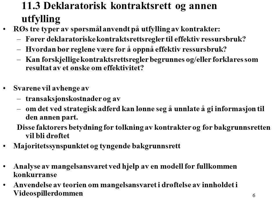 6 11.3 Deklaratorisk kontraktsrett og annen utfylling RØs tre typer av spørsmål anvendt på utfylling av kontrakter: –Fører deklaratoriske kontraktsrettsregler til effektiv ressursbruk.