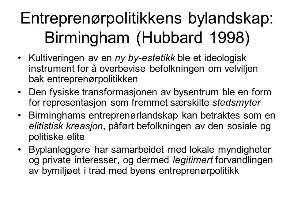 Entreprenørpolitikkens bylandskap: Birmingham (Hubbard 1998) Kultiveringen av en ny by-estetikk ble et ideologisk instrument for å overbevise befolkningen om velviljen bak entreprenørpolitikken Den fysiske transformasjonen av bysentrum ble en form for representasjon som fremmet særskilte stedsmyter Birminghams entreprenørlandskap kan betraktes som en elitistisk kreasjon, påført befolkningen av den sosiale og politiske elite Byplanleggere har samarbeidet med lokale myndigheter og private interesser, og dermed legitimert forvandlingen av bymiljøet i tråd med byens entreprenørpolitikk