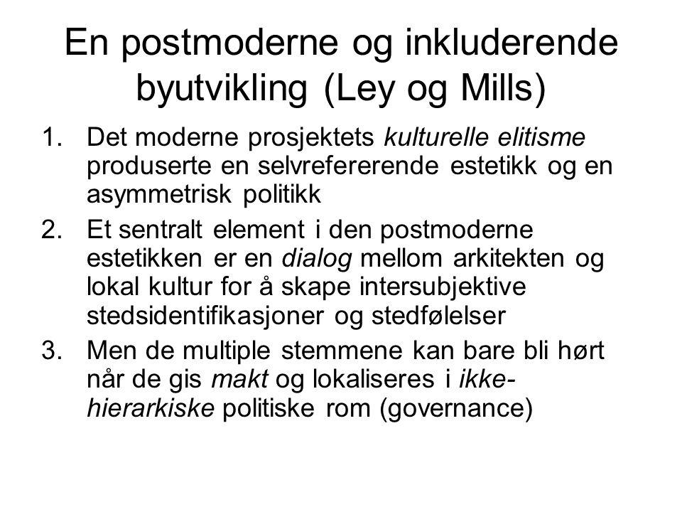 En postmoderne og inkluderende byutvikling (Ley og Mills) 1.Det moderne prosjektets kulturelle elitisme produserte en selvrefererende estetikk og en a