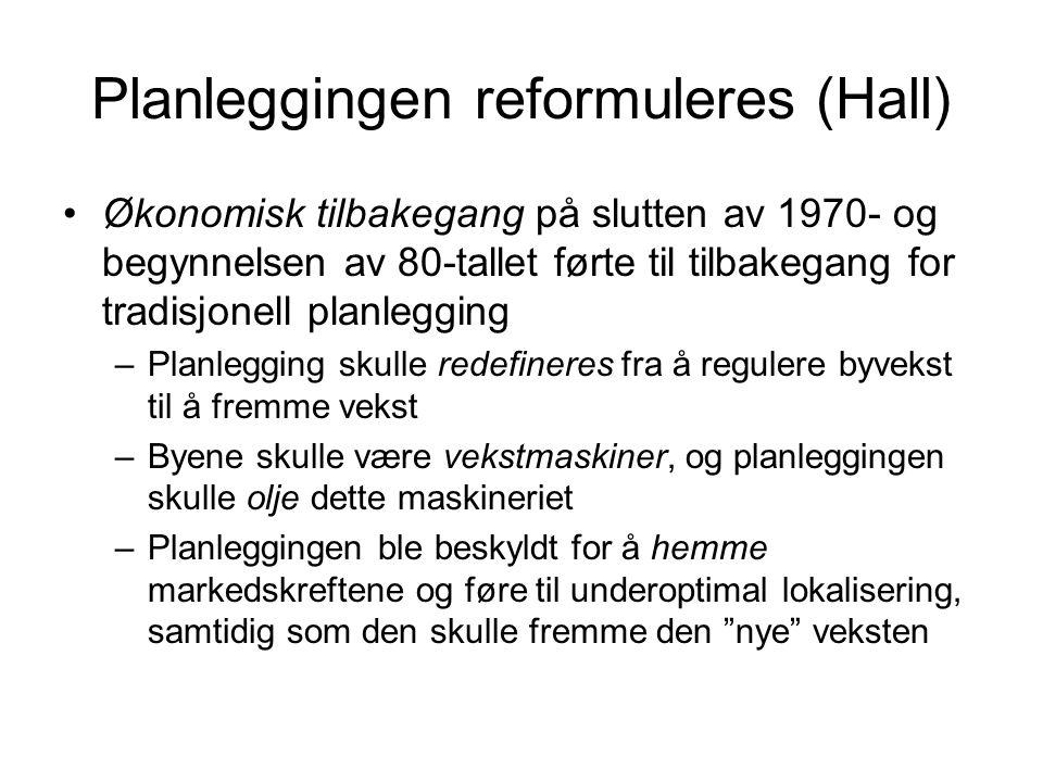 Planleggingen reformuleres (Hall) Økonomisk tilbakegang på slutten av 1970- og begynnelsen av 80-tallet førte til tilbakegang for tradisjonell planlegging –Planlegging skulle redefineres fra å regulere byvekst til å fremme vekst –Byene skulle være vekstmaskiner, og planleggingen skulle olje dette maskineriet –Planleggingen ble beskyldt for å hemme markedskreftene og føre til underoptimal lokalisering, samtidig som den skulle fremme den nye veksten