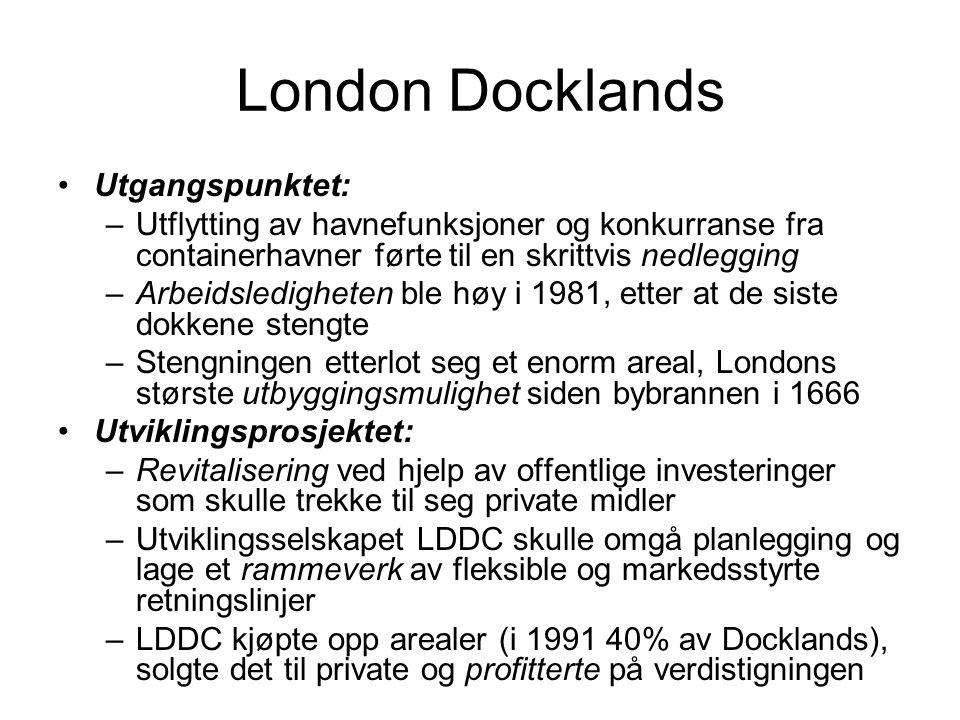 London Docklands Utgangspunktet: –Utflytting av havnefunksjoner og konkurranse fra containerhavner førte til en skrittvis nedlegging –Arbeidsledigheten ble høy i 1981, etter at de siste dokkene stengte –Stengningen etterlot seg et enorm areal, Londons største utbyggingsmulighet siden bybrannen i 1666 Utviklingsprosjektet: –Revitalisering ved hjelp av offentlige investeringer som skulle trekke til seg private midler –Utviklingsselskapet LDDC skulle omgå planlegging og lage et rammeverk av fleksible og markedsstyrte retningslinjer –LDDC kjøpte opp arealer (i 1991 40% av Docklands), solgte det til private og profitterte på verdistigningen