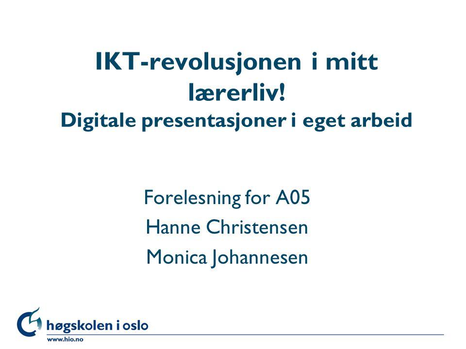 Høgskolen i Oslo IKT-revolusjonen i mitt lærerliv! Digitale presentasjoner i eget arbeid Forelesning for A05 Hanne Christensen Monica Johannesen