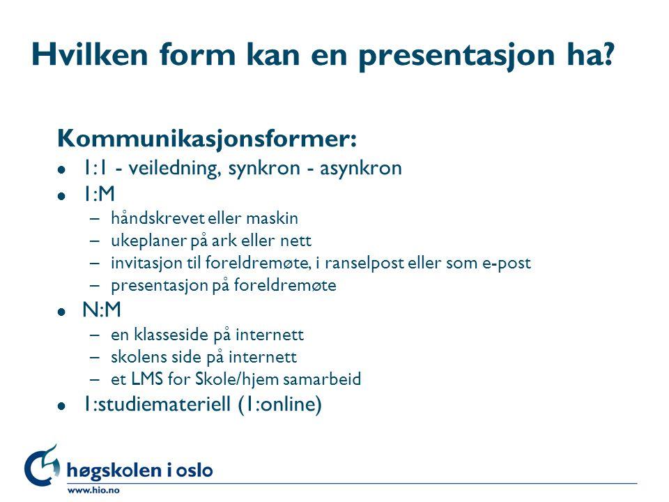 Hvilken form kan en presentasjon ha? Kommunikasjonsformer: l 1:1 - veiledning, synkron - asynkron l 1:M –håndskrevet eller maskin –ukeplaner på ark el
