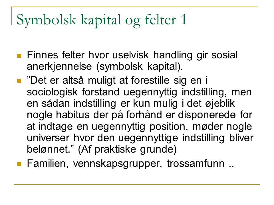 """Symbolsk kapital og felter 1 Finnes felter hvor uselvisk handling gir sosial anerkjennelse (symbolsk kapital). """"Det er altså muligt at forestille sig"""