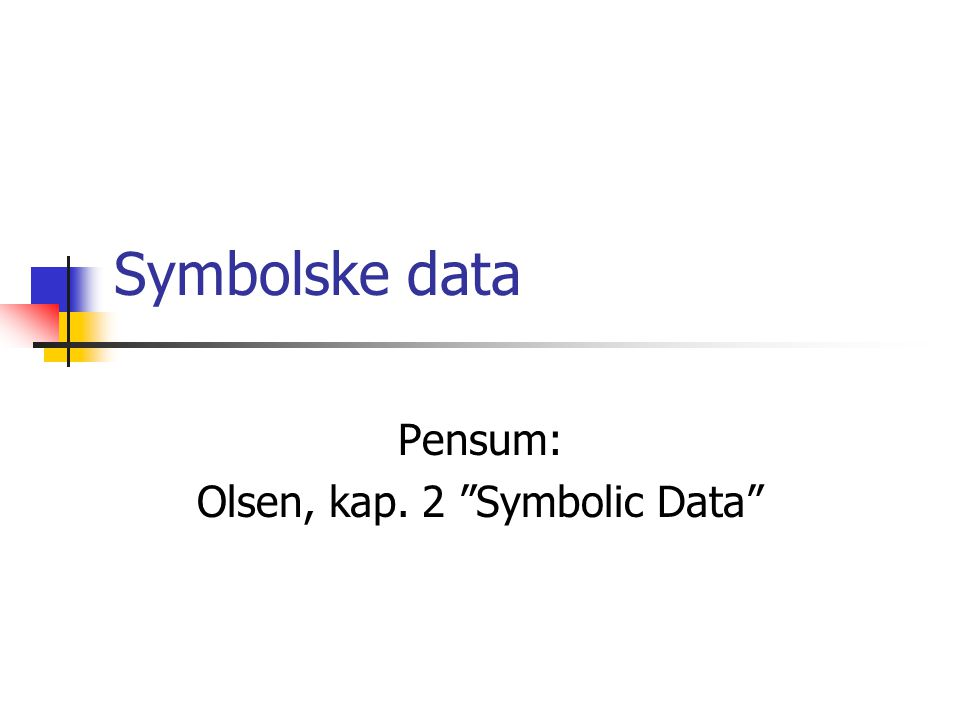 Symbolske data Pensum: Olsen, kap. 2 Symbolic Data