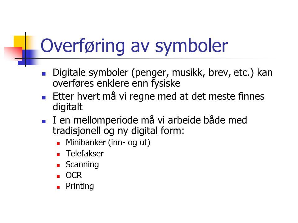 Overføring av symboler Digitale symboler (penger, musikk, brev, etc.) kan overføres enklere enn fysiske Etter hvert må vi regne med at det meste finnes digitalt I en mellomperiode må vi arbeide både med tradisjonell og ny digital form: Minibanker (inn- og ut) Telefakser Scanning OCR Printing