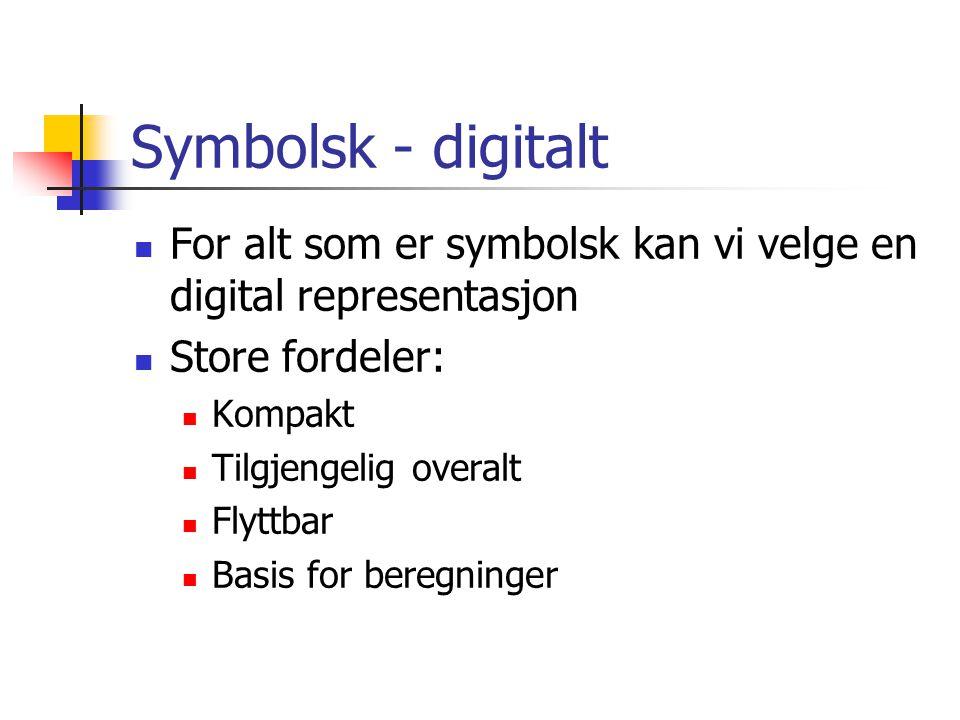 Symbolsk - digitalt For alt som er symbolsk kan vi velge en digital representasjon Store fordeler: Kompakt Tilgjengelig overalt Flyttbar Basis for beregninger