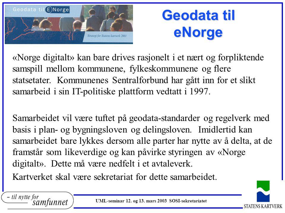 UML-seminar 12. og 13. mars 2003 SOSI-sekretariatet Geodata til eNorge «Norge digitalt» kan bare drives rasjonelt i et nært og forpliktende samspill m