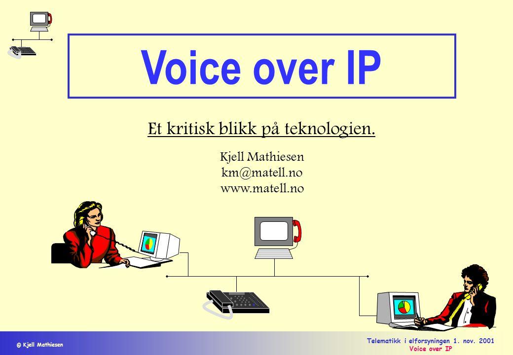 © Kjell Mathiesen Telematikk i elforsyningen 1. nov. 2001 Voice over IP Et kritisk blikk på teknologien. Kjell Mathiesen km@matell.no www.matell.no
