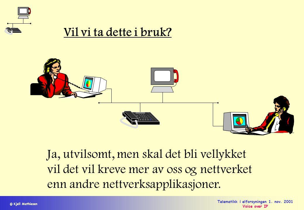 © Kjell Mathiesen Telematikk i elforsyningen 1. nov. 2001 Voice over IP Vil vi ta dette i bruk? Ja, utvilsomt, men skal det bli vellykket vil det vil