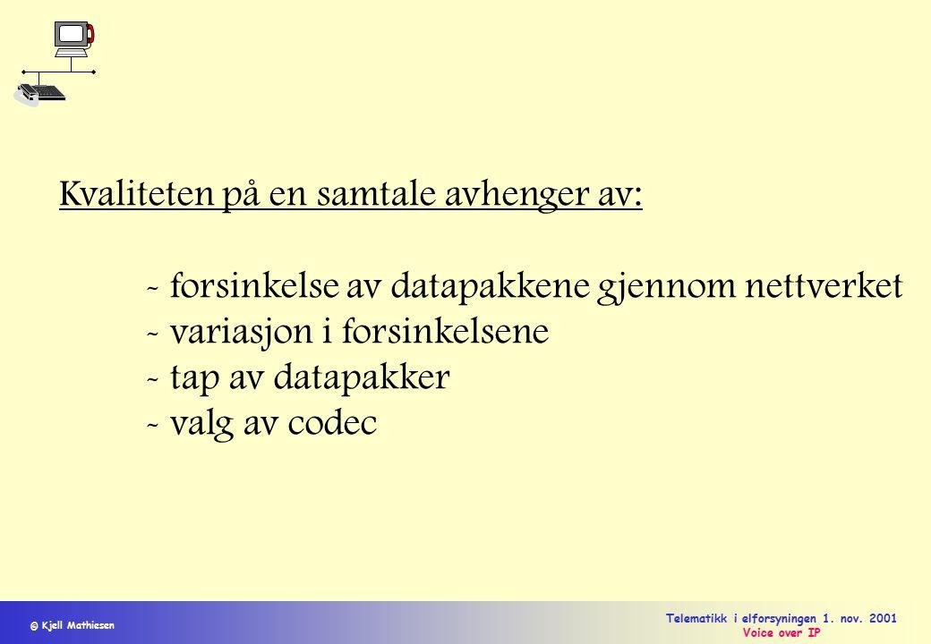 © Kjell Mathiesen Telematikk i elforsyningen 1. nov. 2001 Voice over IP Kvaliteten på en samtale avhenger av: - forsinkelse av datapakkene gjennom net