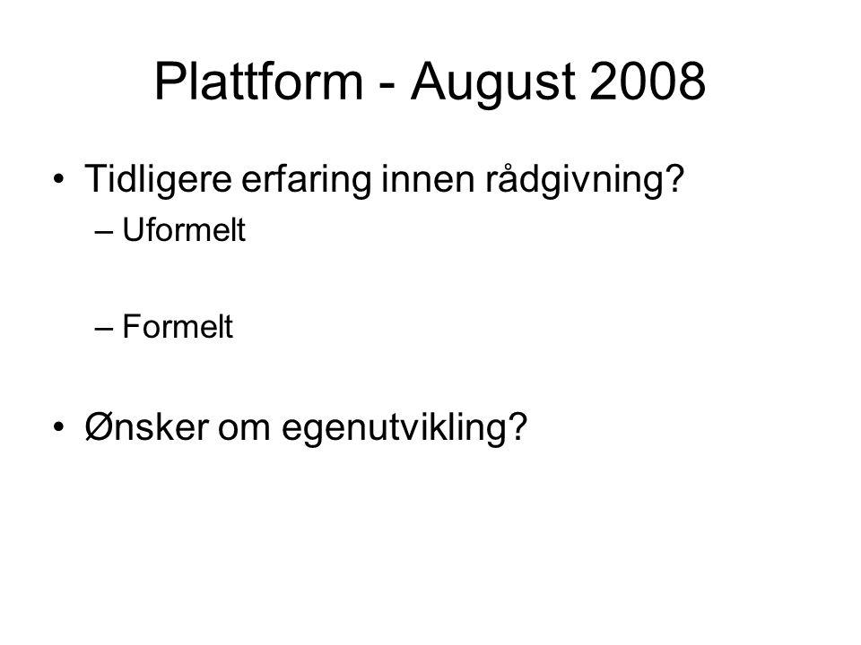 Plattform - August 2008 Tidligere erfaring innen rådgivning? –Uformelt –Formelt Ønsker om egenutvikling?