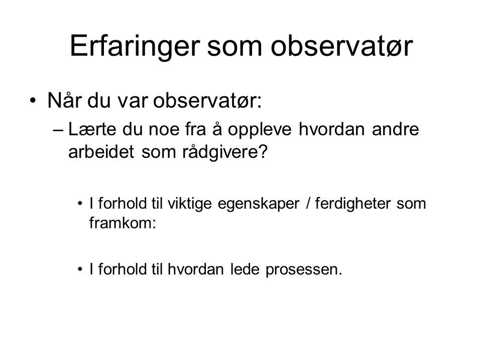 Erfaringer som observatør Når du var observatør: –Lærte du noe fra å oppleve hvordan andre arbeidet som rådgivere? I forhold til viktige egenskaper /