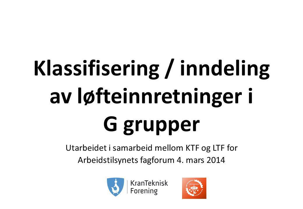 Fagforum 4.3.2014 Klassifisering / inndeling av løfteinnretninger i G grupper Utarbeidet i samarbeid mellom KTF og LTF for Arbeidstilsynets fagforum 4.